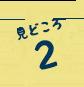 見どころ2